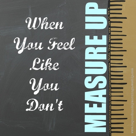 When You Don't Feel Like You Measure Up - Beyond Sunday Mornings